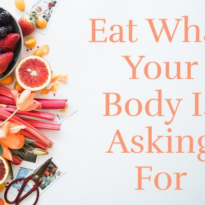 3 Steps To Eating What Your Body is Asking For
