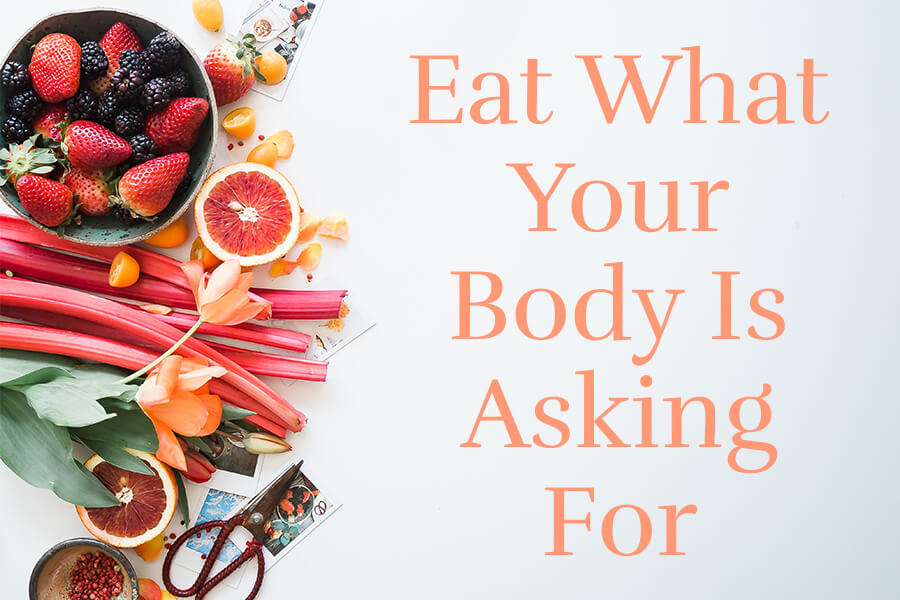 Eat what your body is asking for